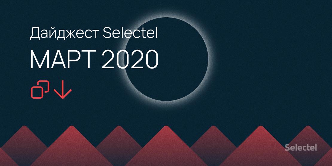 Дайджест Selectel: об услугах, новинках и событиях (март 2020)