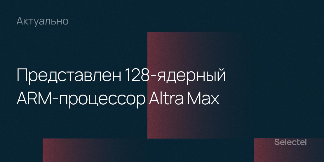 Компания Ampere анонсировала 128-ядерный ARM-процессор Altra Max