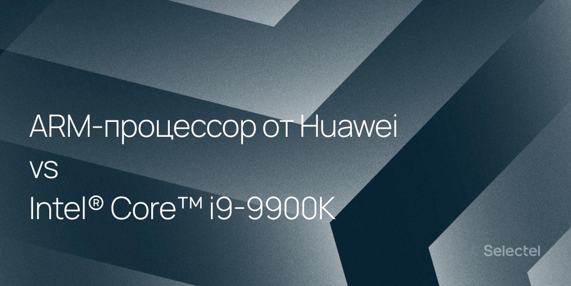 ARM-процессор от Huawei vs Intel® Core™ i9-9900K