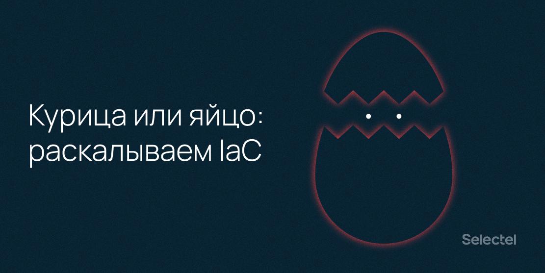 Курица или яйцо: раскалываем IaC