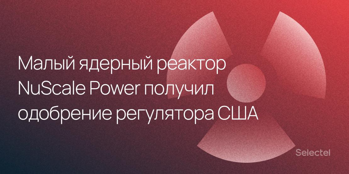 Малый ядерный реактор NuScale Power получил одобрение регулятора США