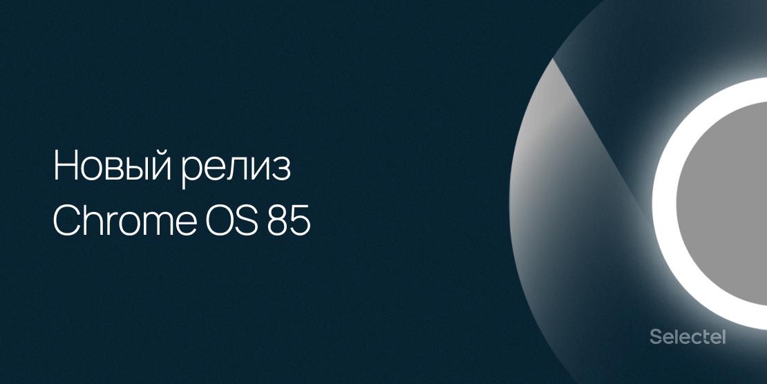 Почти юбилейный релиз Chrome OS 85