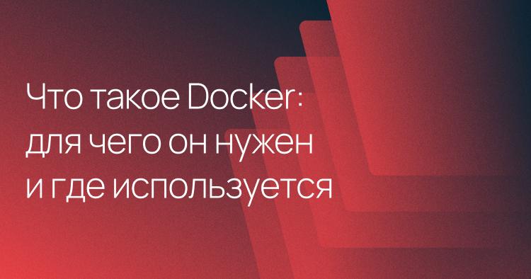 Что такое Docker: для чего он нужен и где используется
